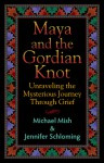 Maya and the Gordian Knot: Unraveling the Mysterious Journey Through Grief - Jennifer Schloming, Michael Mish