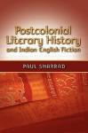 Postcolonial Literary History and Indian English Fiction - Paul Sharrad