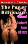 The Power Billionaire 2: Dominated Curves and Desire (The Power Billionaire #2) - Angelina Spears