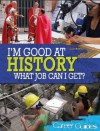 I'm Good at History - What Job Can I Get? - Richard Spilsbury
