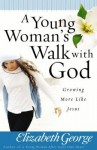 A Young Woman's Walk with God: Growing More Like Jesus - Elizabeth George