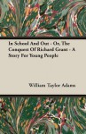 In School and Out - Or, the Conquest of Richard Grant - A Story for Young People - William Taylor Adams