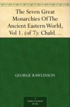 The Seven Great Monarchies Of The Ancient Eastern World, Vol 1. (of 7): Chaldaea The History, Geography, And Antiquities Of Chaldaea, Assyria, Babylon, ... Persian Empire; With Maps and Illustrations. - George Rawlinson