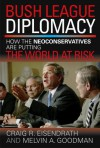 Bush League Diplomacy: How the Neoconservatives Are Putting the World at Risk - Craig R. Eisendrath