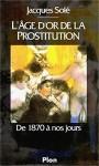 L'Âge d'Or de la Prostitution: De 1870 à nos jours (French Edition) - Jacques Solé