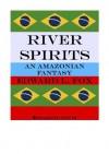 River Spirits (An Amazonian Fantasy) - Edward Fox