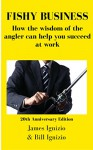 FISHY BUSINESS: How the wisdom of the angler can help you succeed at work - James Ignizio, Bill Ignizio