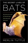 The Secret Lives of Bats: My Adventures with the World's Most Misunderstood Mammals - Merlin D. Tuttle