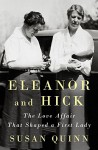 Eleanor and Hick: The Love Affair That Shaped a First Lady - Susan Quinn