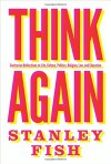 Think Again: Contrarian Reflections on Life, Culture, Politics, Religion, Law, and Education - Stanley Fish