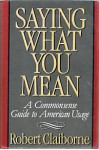 Saying What You Mean: A Commonsense Guide to American Usage - Robert Claiborne
