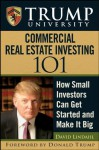 Trump University Commercial Real Estate 101: How Small Investors Can Get Started and Make It Big - Donald J. Trump, David Lindahl, Trump University