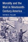 Morality and the Mail in Nineteenth-Century America - Wayne Edison Fuller