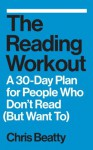 The Reading Workout: A 30-Day Plan for People Who Don't Read (But Want To) - Chris Beatty