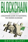 Block chain: A Beginners Guide to Mastering the Hidden Economy - David Glant