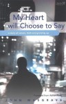 My Heart Will Choose to Say: A Story of Cancer, Faith and Growing Up - John Musgrave