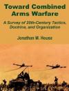 Toward Combined Arms Warfare: A Survey of 20th-Century Tactics, Doctrine, and Organization - Jonathan M. House
