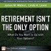 Retirement Isn't the Only Option: What Do You Want to Do with Your Options? - James M. Walker, Linda H. Lewis, Gabra Zackman