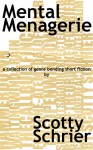 Mental Menagerie: A collection of genre-bending short fiction - Scotty Schrier