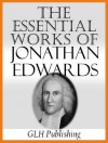 The Essential Works Of Jonathan Edwards - Jonathan Edwards, Edward Hickman, Sereno Dwight