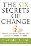 The Six Secrets of Change: What the Best Leaders Do to Help Their Organizations Survive and Thrive - Michael G. Fullan
