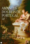 Amantes dos Reis de Portugal - Maria Paula Marçal Lourenço, Ana Cristina Pereira, Joana Almeida Troni