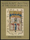 Manuscript Painting at the Court of France: The Fourteenth Century, 1310-1380 - François Avril