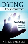 Dying To Know You: Proof of God in the Near-Death Experience - P.M.H. Atwater