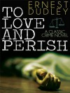 To Love and Perish: A Classic Crime Novel - Ernest Dudley