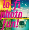 Lo-Fi Photo Fun!: Creative Projects for Polaroid, Plastic, And Pinhole Cameras - Adam Bronkhorst