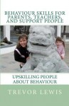 Behaviour Skills for Teachers, Parents, and Support People: Upskilling People about Behaviour - Trevor H. Lewis, Emma Lewis