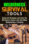 Wilderness Survival Tools: Bushcraft Strategies and Tools You Will Need to Know to Be Safe When Backpacking or Camping (Bushcraft Survival Guide) - Michael Hansen
