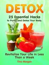 Detox: 25 Essential Hacks to Purify and Detox Your Body. Revitalize Your Life in Less Than a Week (Detox, detox cleanse, detox diet) - Tina Morgan