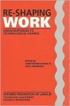 Re-Shaping Work: Union Responses to Technological Change - Christopher Schenk, John Anderson