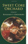 Sweet Core Orchard: Poems - Benjamin S. Grossberg