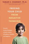 Freeing Your Child from Negative Thinking: Powerful, Practical Strategies to Build a Lifetime of Resilience, Flexibility, and Happiness - Tamar E. Chansky