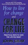 How To Live For Change And Change For Life: Practical Ways to Have to Life You Want - John Gray