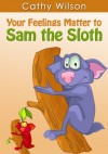 Your Feelings Matter to Sam the Sloth (The Colorful World of Feelings) - Cathy Wilson