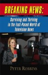 BREAKING NEWS: Surviving and Thriving in the Fast-Paced World of Television News - Peter Robbins