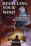 Recycling Your Mind: A Guide to Understanding the Universal Laws - Heather Thomas