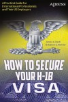 How to Secure Your H-1b Visa: A Practical Guide for International Professionals and Their Us Employers - James A. Bach, Robert G. Werner