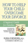 How to Help Your Child Overcome Your Divorce: A Support Guide for Families - Elissa P. Benedek, Catherine F. Brown