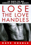 Lose the Love Handles: 30 Days to an Arrow-Straight Waist! - Dave Kuehls