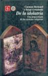 de La Idolatria: Una Arqueologia de Las Ciencias Religiosas - Carmen Bernand
