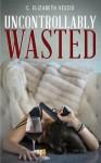 Uncontrollably Wasted (Wasted Series, #2) - C. Elizabeth Vescio
