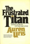 The frustrated titan;: Emasculation of the executive - Auren Uris