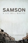 Samson: A Life Well Wasted - Chip Henderson