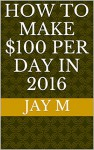How to make $100 per day in 2016 - Jay M