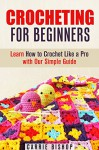 Crocheting for Beginners: Learn How to Crochet Like a Pro with Our Simple Guide (IMAGES INCLUDED) (DIY Crafts) - Carrie Bishop