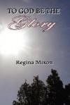 To God Be the Glory - REGINA MIXON